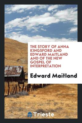 The Story of Anna Kingsford and Edward Maitland and of the New Gospel of Interpretation - Maitland, Edward