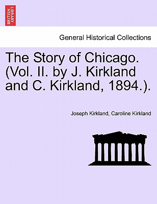 The Story of Chicago. (Vol. II. by J. Kirkland and C. Kirkland, 1894.). - Kirkland, Joseph, and Kirkland, Caroline, Professor