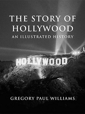 The Story of Hollywood: An Illustrated History - Williams, Gregory Paul