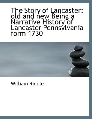The Story of Lancaster: Old and New Being a Narrative History of Lancaster Pennsylvania Form 1730 - Riddle, William