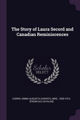 The Story of Laura Secord and Canadian Reminiscences - Currie, Emma Augusta (Harvey) Mrs (Creator)