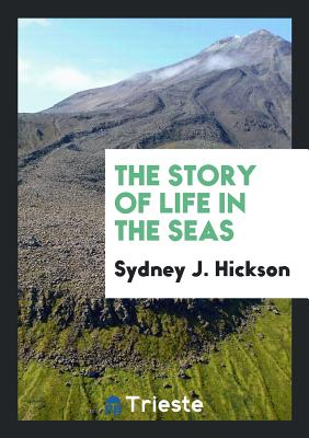 The Story of Life in the Seas - Hickson, Sydney J