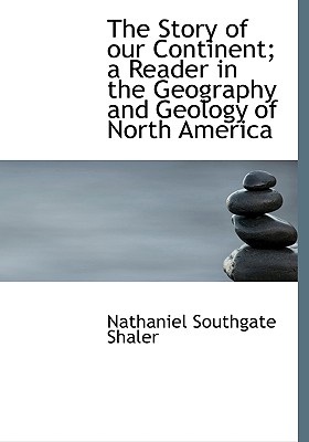 The Story of Our Continent; A Reader in the Geography and Geology of North America - Shaler, Nathaniel Southgate