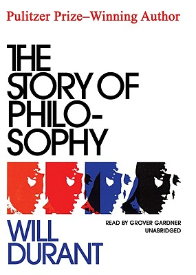 The Story of Philosophy: The Lives and Opinions of the Greater Philosophers - Durant, Will, and Gardner, Grover, Professor (Read by)