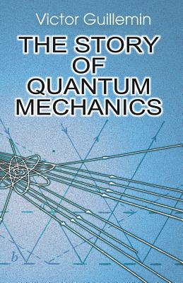 The Story of Quantum Mechanics - Guillemin, Victor, and Guillemin, V