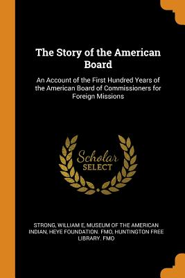 The Story of the American Board: An Account of the First Hundred Years of the American Board of Commissioners for Foreign Missions - Strong, William E, and Museum of the American Indian, Heye Foun (Creator), and Huntington Free Library Fmo (Creator)