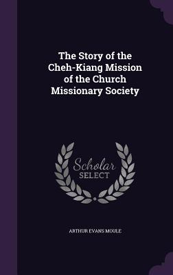 The Story of the Cheh-Kiang Mission of the Church Missionary Society - Moule, Arthur Evans