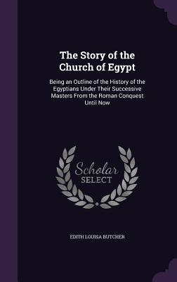 The Story of the Church of Egypt: Being an Outline of the History of the Egyptians Under Their Successive Masters from the Roman Conquest Until Now - Butcher, Edith Louisa
