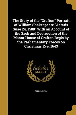 The Story of the Grafton Portrait of William Shakespeare Aetatis Suae 24, 1588 with an Account of the Sack and Destruction of the Manor House of Grafton Regis by the Parliamentary Forces on Christmas Eve, 1643 - Kay, Thomas