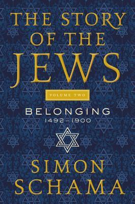 The Story of the Jews, Volume Two: Belonging: 1492-1900 - Schama, Simon