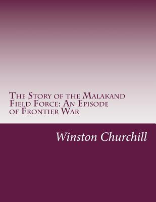 The Story of the Malakand Field Force: An Episode of Frontier War - Churchill, Winston S, Sir