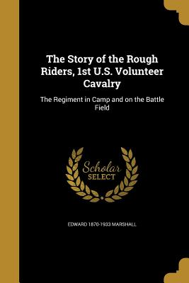 The Story of the Rough Riders, 1st U.S. Volunteer Cavalry: The Regiment in Camp and on the Battle Field - Marshall, Edward 1870-1933