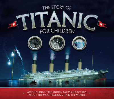 The Story of the Titanic for Children: Astonishing little-known facts and details about the most famous ship in the world - Fullman, Joe