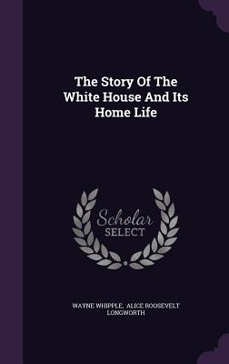 The Story of the White House and Its Home Life - Whipple, Wayne, and Alice Roosevelt Longworth (Creator)