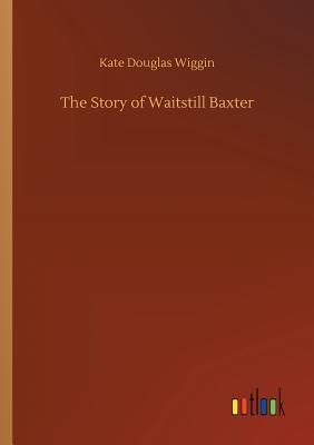 The Story of Waitstill Baxter - Wiggin, Kate Douglas
