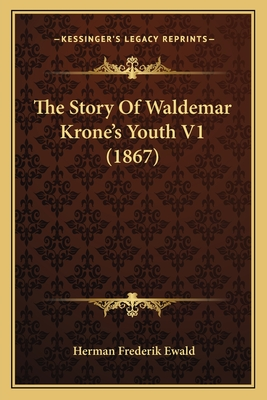 The Story of Waldemar Krone's Youth V1 (1867) the Story of Waldemar Krone's Youth V1 (1867) - Ewald, Herman Frederik