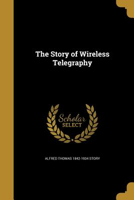 The Story of Wireless Telegraphy - Story, Alfred Thomas 1842-1934