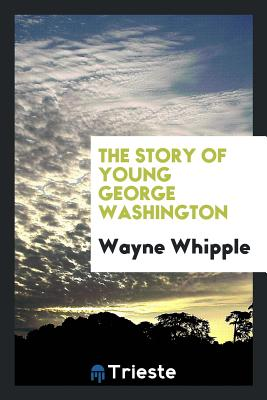 The Story of Young George Washington - Whipple, Wayne