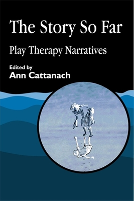 The Story So Far: Play Therapy Narratives - Cattanach, Ann (Editor)