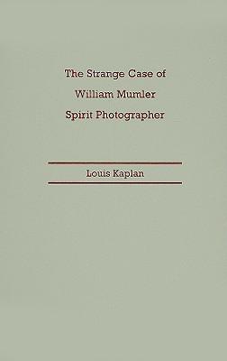 The Strange Case of William Mumler, Spirit Photographer - Kaplan, Louis