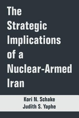 The Strategic Implications of a Nuclear-Armed Iran - Schake, Kori N, and Yaphe, Judith S