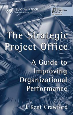 The Strategic Project Office: A Guide to Improving Organizational Performance - Crawford, J Kent