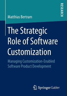 The Strategic Role of Software Customization: Managing Customization-Enabled Software Product Development - Bertram, Matthias