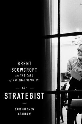 The Strategist: Brent Scowcroft and the Call of National Security - Sparrow, Bartholomew