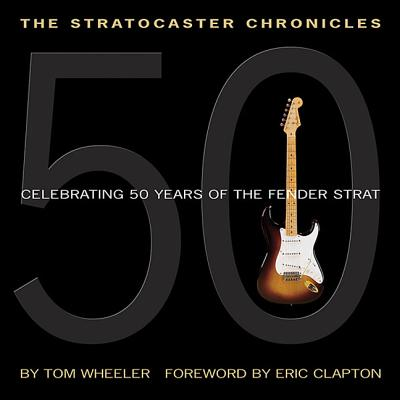 The Stratocaster Chronicles: Celebrating 50 Years of the Fender Strat - Wheeler, Tom