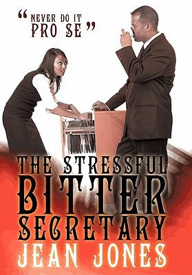 The Stressful Bitter Secretary: Never Do It Pro Se - Jones, Jean