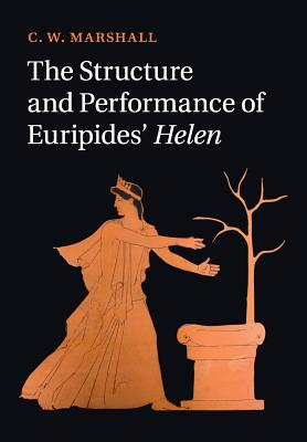 The Structure and Performance of Euripides' Helen - Marshall, C W