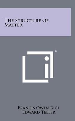 The Structure Of Matter - Rice, Francis Owen, and Teller, Edward