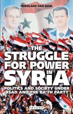 The Struggle for Power in Syria: Politics and Society Under Asad and the Ba'th Party - Dam, Nikolaos Van