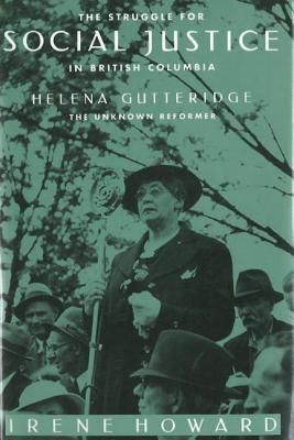 The Struggle for Social Justice in British Columbia: Helena Gutteridge, the Unknown Reformer - Howard, Irene