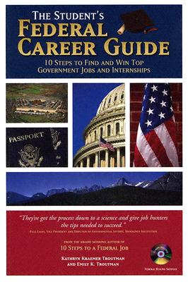 The Student's Federal Career Guide: 10 Steps to Find and Win Top Government Jobs and Internships - Troutman, Kathryn K, and Troutman, Emily K, and Raikow, David, PH.D. (Contributions by)