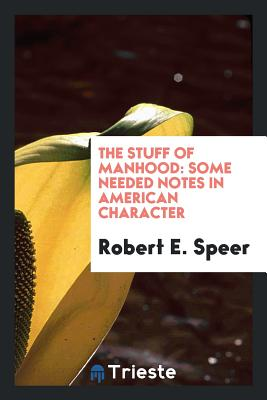 The Stuff of Manhood: Some Needed Notes in American Character - Speer, Robert E