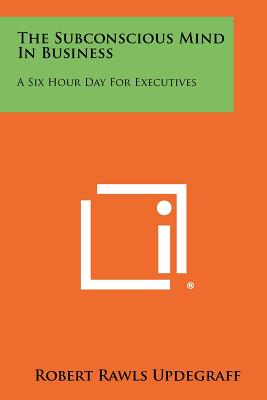 The Subconscious Mind in Business: A Six Hour Day for Executives - Updegraff, Robert Rawls