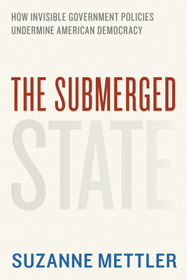 The Submerged State: How Invisible Government Policies Undermine American Democracy - Mettler, Suzanne