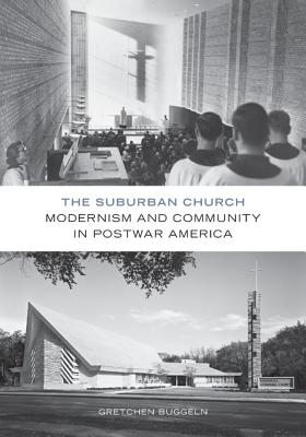 The Suburban Church: Modernism and Community in Postwar America - Buggeln, Gretchen