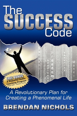 The Success Code: A Revolutionary Plan for Creating a Phenomenal Life! - Nichols, Brendan