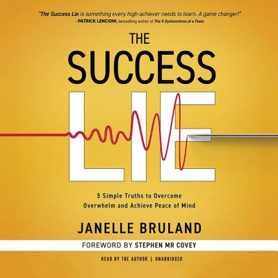 The Success Lie Lib/E: 5 Simple Truths to Overcome Overwhelm and Achieve Peace of Mind - Bruland, Janelle (Read by), and Covey, Stephen M R (Foreword by)