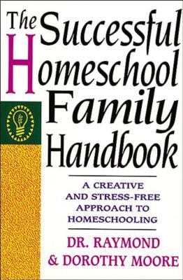 The Successful Homeschool Family Handbook - Moore, Raymond S, Dr., and Moore, Dorothy N, and Moore, Raymond