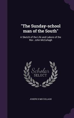 The Sunday-School Man of the South: A Sketch of the Life and Labors of the REV. John McCullagh - McCullagh, Joseph H