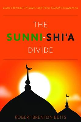 The Sunni-Shi'a Divide: Islam's Internal Divisions and Their Global Consequences - Betts, Robert