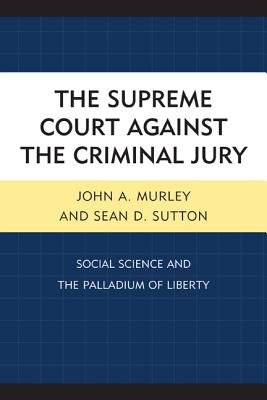 The Supreme Court Against the Criminal Jury: Social Science and the Palladium of Liberty - Murley, John A