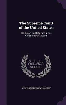 The Supreme Court of the United States: Its History and Influence in Our Constitutional System; - Willoughby, Westel Woodbury
