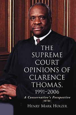 The Supreme Court Opinions of Clarence Thomas, 1991-2006: A Conservative's Perspective - Holzer, Henry Mark