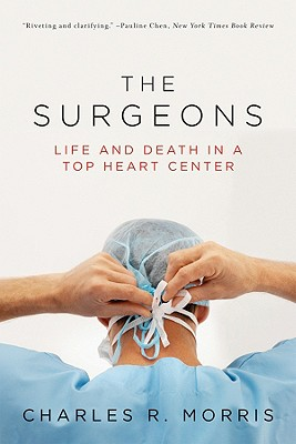 The Surgeons: Life and Death in a Top Heart Center - Morris, Charles R