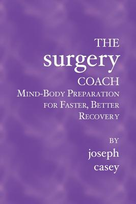 The Surgery Coach: Mind-Body Preparation for Faster, Better Recovery - Casey, Joseph