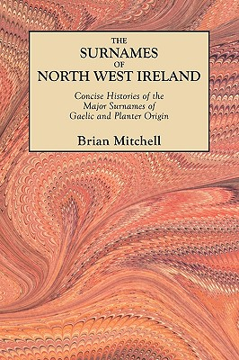 The Surnames of North West Ireland. Concise Histories of the Major Surnames of Gaelic and Planter Origin - Mitchell, Brian